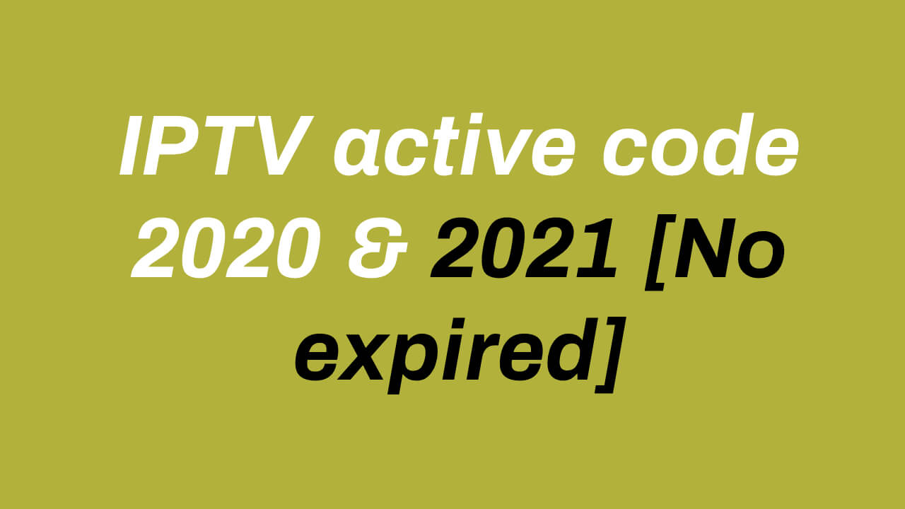 IPTV active code 2020 & 2021 [No expired]