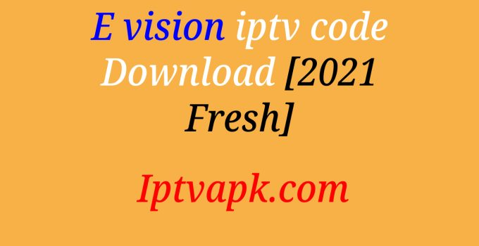 E vision iptv code Download [2021 Fresh]